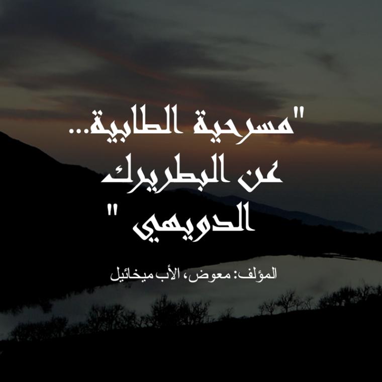 مسرحية الطابية… عن البطريرك الدويهي، المؤلف:معوض، الأب ميخائيل