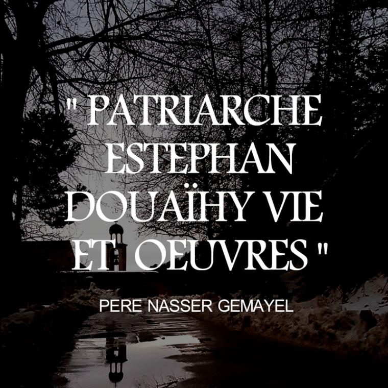 Père Nasser GEMAYEL PATRIARCHE ESTEPHAN DOUAïHY VIE  ET  OEUVRES