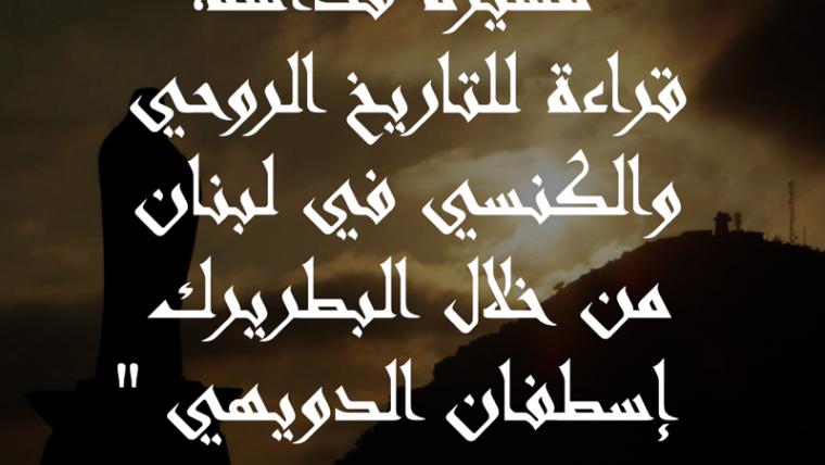 مسيرة قداسة، قراءة للتاريخ الروحي والكنسي في لبنان من خلال البطريرك إسطفان الدويهي بقلم د. طانيوس نجيم، سنة 2001